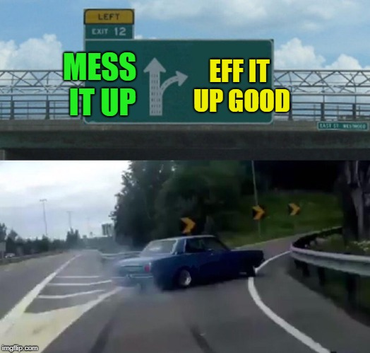 Left Exit 12 Off Ramp Meme | MESS IT UP EFF IT UP GOOD | image tagged in memes,left exit 12 off ramp | made w/ Imgflip meme maker