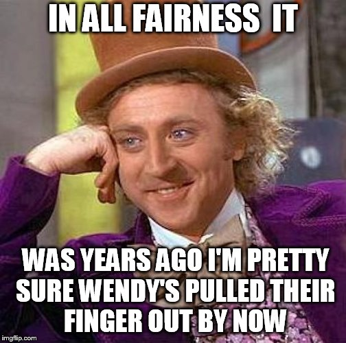 Creepy Condescending Wonka Meme | IN ALL FAIRNESS  IT WAS YEARS AGO I'M PRETTY SURE WENDY'S PULLED THEIR    FINGER OUT BY NOW | image tagged in memes,creepy condescending wonka | made w/ Imgflip meme maker