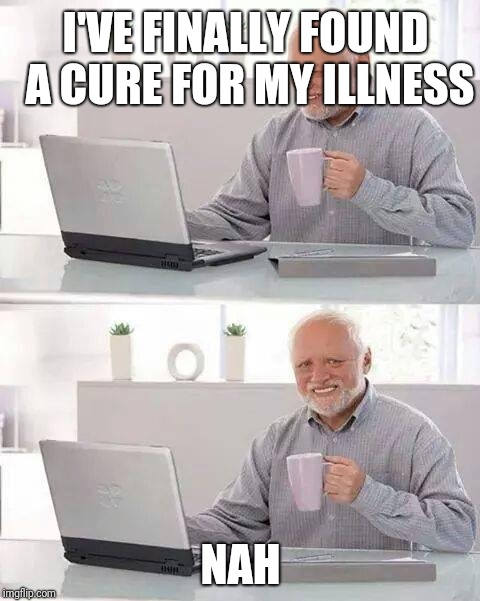 Hide the Pain Harold Meme | I'VE FINALLY FOUND A CURE FOR MY ILLNESS NAH | image tagged in memes,hide the pain harold | made w/ Imgflip meme maker