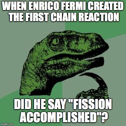 "raptor | WHEN ENRICO FERMI CREATED THE FIRST CHAIN REACTION DID HE SAY ""FISSION ACCOMPLISHED""? 
