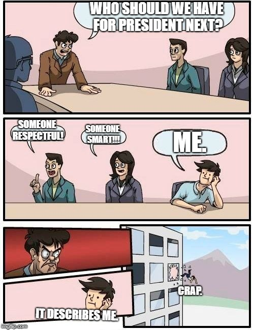Boardroom Meeting Suggestion Meme | WHO SHOULD WE HAVE FOR PRESIDENT NEXT? SOMEONE RESPECTFUL! SOMEONE SMART!!! ME. IT DESCRIBES ME. CRAP. | image tagged in memes,boardroom meeting suggestion | made w/ Imgflip meme maker