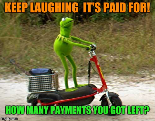 Kermit scooter | KEEP LAUGHING  IT'S PAID FOR! HOW MANY PAYMENTS YOU GOT LEFT? | image tagged in kermit scooter | made w/ Imgflip meme maker