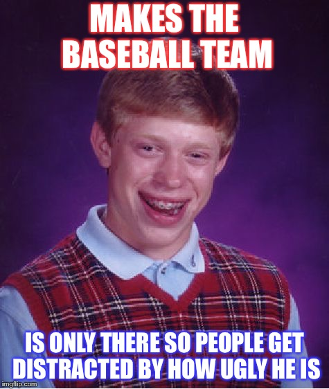 Bad Luck Brian Meme | MAKES THE BASEBALL TEAM IS ONLY THERE SO PEOPLE GET DISTRACTED BY HOW UGLY HE IS | image tagged in memes,bad luck brian | made w/ Imgflip meme maker