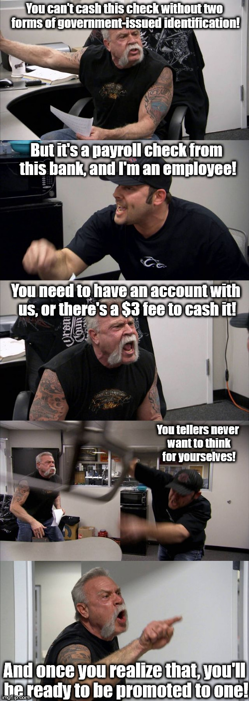 It's easier to work at one than get paid by one. | You can't cash this check without two forms of government-issued identification! But it's a payroll check from this bank, and I'm an employe | image tagged in american chopper template,memes,american chopper argument | made w/ Imgflip meme maker