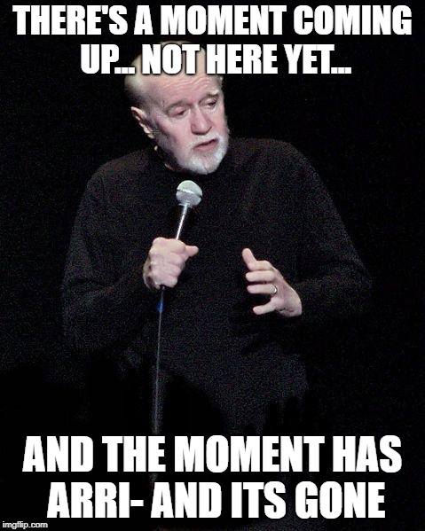 George Carlin | THERE'S A MOMENT COMING UP... NOT HERE YET... AND THE MOMENT HAS ARRI- AND ITS GONE | image tagged in george carlin | made w/ Imgflip meme maker