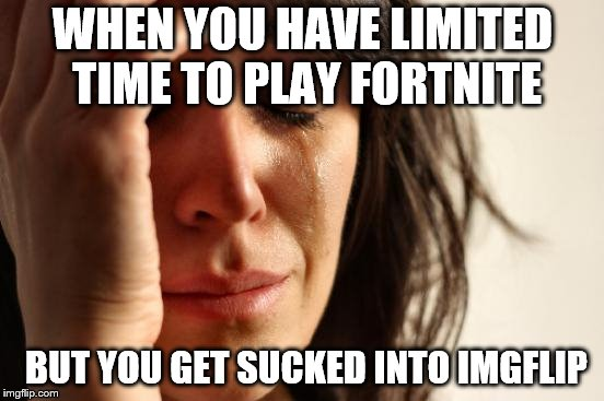 First World Problems Meme | WHEN YOU HAVE LIMITED TIME TO PLAY FORTNITE BUT YOU GET SUCKED INTO IMGFLIP | image tagged in memes,first world problems | made w/ Imgflip meme maker