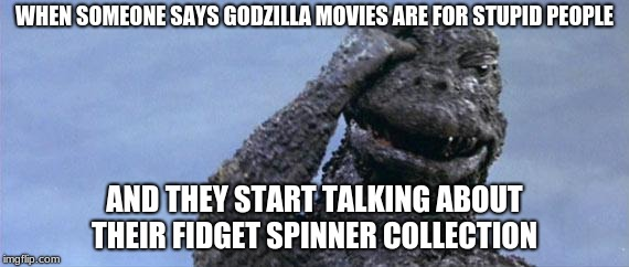 Another Godzilla meme  | WHEN SOMEONE SAYS GODZILLA MOVIES ARE FOR STUPID PEOPLE AND THEY START TALKING ABOUT THEIR FIDGET SPINNER COLLECTION | image tagged in godzilla facepalm | made w/ Imgflip meme maker
