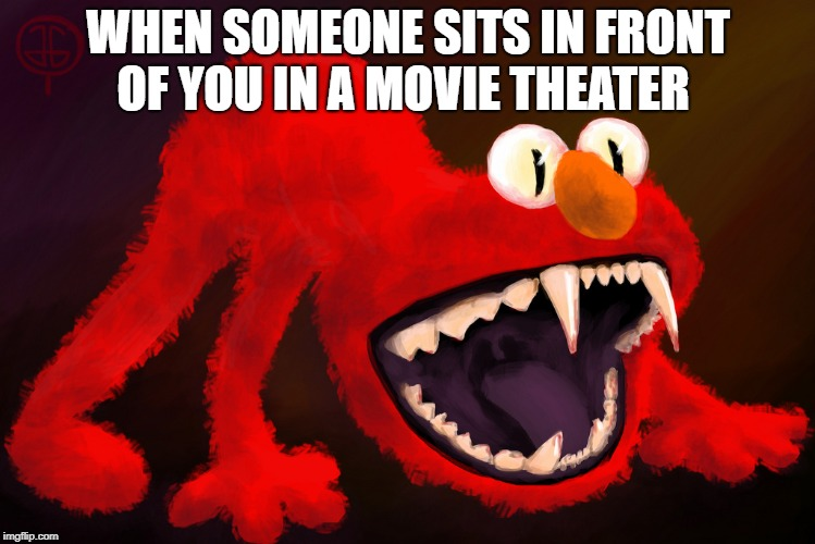 WHEN SOMEONE SITS IN FRONT OF YOU IN A MOVIE THEATER | image tagged in nightmare elmo | made w/ Imgflip meme maker