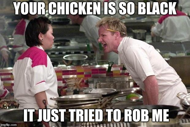 Gordon Ramsey | YOUR CHICKEN IS SO BLACK IT JUST TRIED TO ROB ME | image tagged in gordon ramsey | made w/ Imgflip meme maker