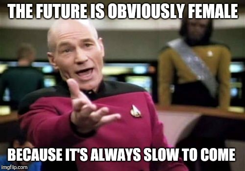 Picard Wtf Meme | THE FUTURE IS OBVIOUSLY FEMALE BECAUSE IT'S ALWAYS SLOW TO COME | image tagged in memes,picard wtf | made w/ Imgflip meme maker