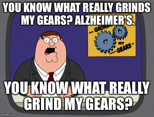 Peter Griffin News Meme | YOU KNOW WHAT REALLY GRINDS MY GEARS? ALZHEIMER'S. YOU KNOW WHAT REALLY GRIND MY GEARS? | image tagged in memes,peter griffin news | made w/ Imgflip meme maker