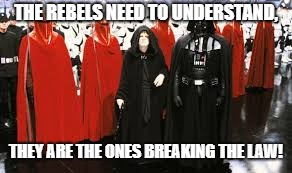 THE REBELS NEED TO UNDERSTAND, THEY ARE THE ONES BREAKING THE LAW! | image tagged in darth and friends | made w/ Imgflip meme maker