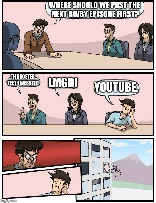 Where we're putting rwby first | WHERE SHOULD WE POST THE NEXT RWBY EPISODE FIRST? TH ROOSTER TEETH WEBSITE! LMGD! YOUTUBE. | image tagged in memes,boardroom meeting suggestion | made w/ Imgflip meme maker