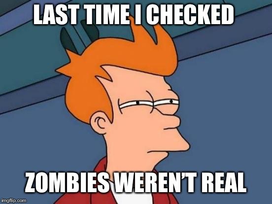 Futurama Fry Meme | LAST TIME I CHECKED ZOMBIES WEREN'T REAL | image tagged in memes,futurama fry | made w/ Imgflip meme maker