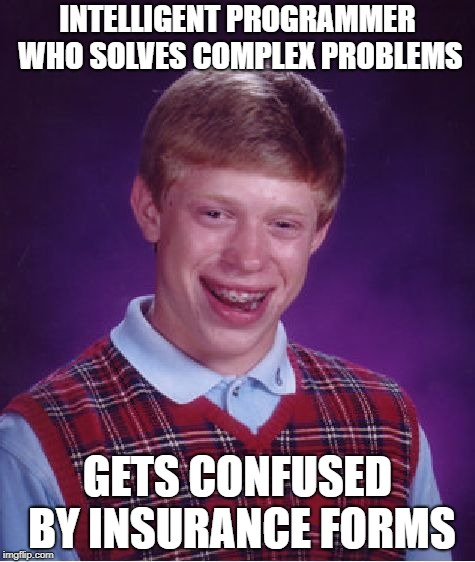 Bad Luck Brian Meme | INTELLIGENT PROGRAMMER WHO SOLVES COMPLEX PROBLEMS GETS CONFUSED BY INSURANCE FORMS | image tagged in memes,bad luck brian | made w/ Imgflip meme maker