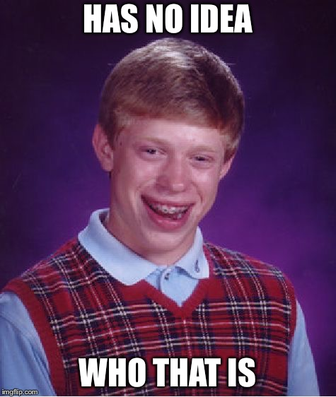 Bad Luck Brian Meme | HAS NO IDEA WHO THAT IS | image tagged in memes,bad luck brian | made w/ Imgflip meme maker