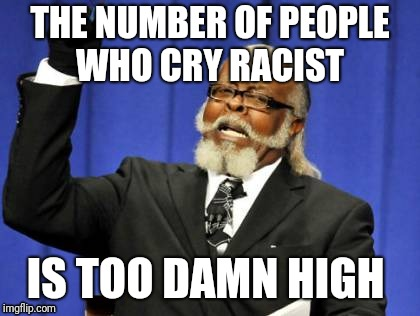 Buzzwords  | THE NUMBER OF PEOPLE WHO CRY RACIST IS TOO DAMN HIGH | image tagged in memes,too damn high,not racist,racist,democrats,leftists | made w/ Imgflip meme maker