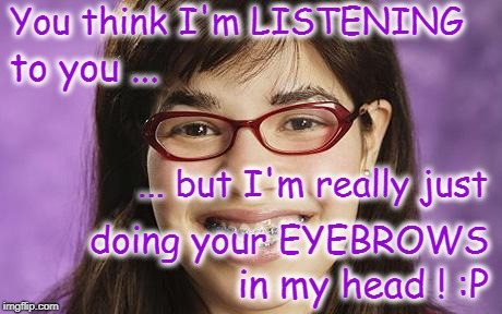 Listening vs Eyebrows  | You think I'm LISTENING in my head ! :P to you ... ... but I'm really just doing your EYEBROWS | image tagged in listening,eyebrows | made w/ Imgflip meme maker