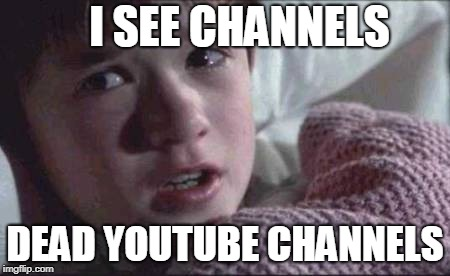 I See Dead People | I SEE CHANNELS DEAD YOUTUBE CHANNELS | image tagged in memes,i see dead people,scumbag | made w/ Imgflip meme maker