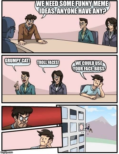 Meme ideas | WE NEED SOME FUNNY MEME IDEAS. ANYONE HAVE ANY? GRUMPY CAT! TROLL FACES! WE COULD USE YOUR FACE, BOSS. | image tagged in memes,boardroom meeting suggestion | made w/ Imgflip meme maker