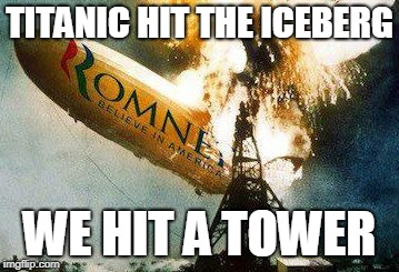 Romneys Hindenberg | TITANIC HIT THE ICEBERG WE HIT A TOWER | image tagged in memes,romneys hindenberg | made w/ Imgflip meme maker