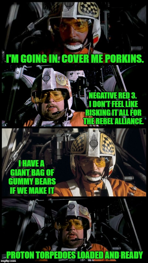Star Wars Porkins | I'M GOING IN. COVER ME PORKINS. NEGATIVE RED 3. I DON'T FEEL LIKE RISKING IT ALL FOR THE REBEL ALLIANCE. I HAVE A GIANT BAG OF GUMMY BEARS I | image tagged in star wars porkins,memes,star wars,porkins | made w/ Imgflip meme maker