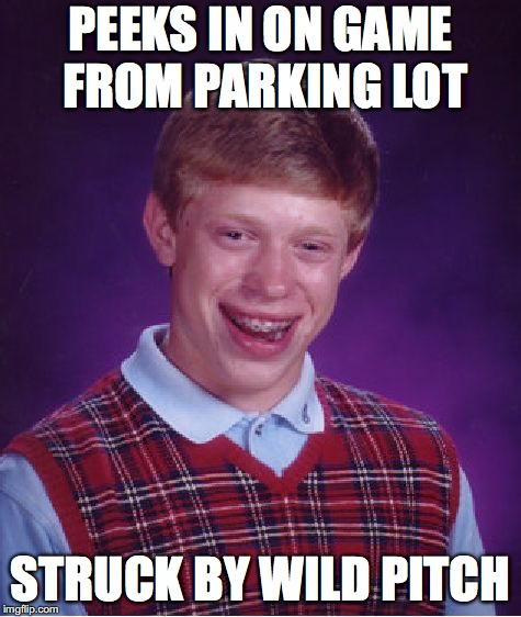 Bad Luck Brian Meme | PEEKS IN ON GAME FROM PARKING LOT STRUCK BY WILD PITCH | image tagged in memes,bad luck brian | made w/ Imgflip meme maker