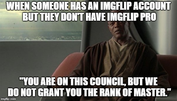 "WHEN SOMEONE HAS AN IMGFLIP ACCOUNT BUT THEY DON'T HAVE IMGFLIP PRO ""YOU ARE ON THIS COUNCIL, BUT WE DO NOT GRANT YOU THE RANK OF MASTER."" 