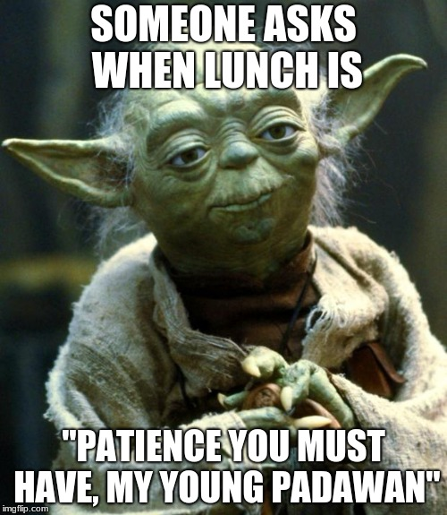 "Star Wars Yoda Meme | SOMEONE ASKS WHEN LUNCH IS ""PATIENCE YOU MUST HAVE, MY YOUNG PADAWAN"" 