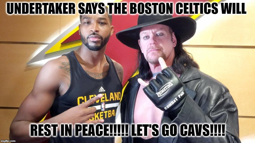 UNDERTAKER SAYS THE BOSTON CELTICS WILL REST IN PEACE!!!!! LET'S GO CAVS!!!! | image tagged in boston celtics rest in peace | made w/ Imgflip meme maker