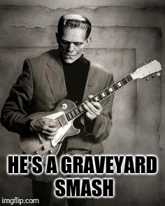 So cool, Edgar Winters jammed to his name  | HE'S A GRAVEYARD SMASH | image tagged in frankenstein | made w/ Imgflip meme maker