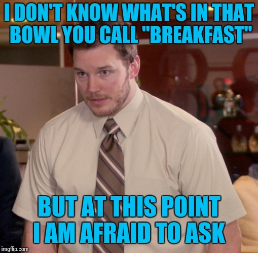"Afraid To Ask Andy | I DON'T KNOW WHAT'S IN THAT BOWL YOU CALL ""BREAKFAST"" BUT AT THIS POINT I AM AFRAID TO ASK 