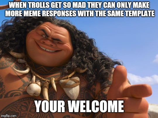 maui your welcome | WHEN TROLLS GET SO MAD THEY CAN ONLY MAKE MORE MEME RESPONSES WITH THE SAME TEMPLATE YOUR WELCOME | image tagged in moana,maui | made w/ Imgflip meme maker