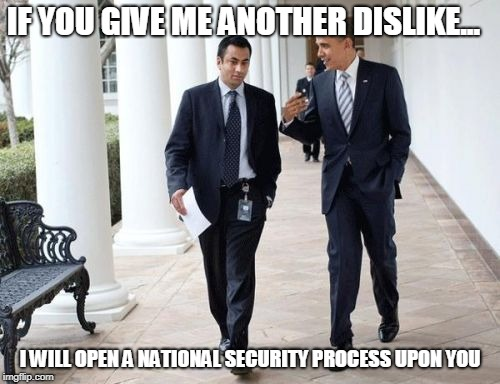Barack And Kumar 2013 | IF YOU GIVE ME ANOTHER DISLIKE... I WILL OPEN A NATIONAL SECURITY PROCESS UPON YOU | image tagged in memes,barack and kumar 2013 | made w/ Imgflip meme maker