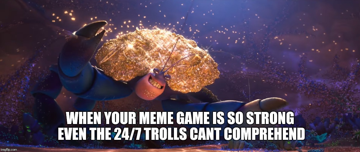 so shiny | WHEN YOUR MEME GAME IS SO STRONG EVEN THE 24/7 TROLLS CANT COMPREHEND | image tagged in moana | made w/ Imgflip meme maker