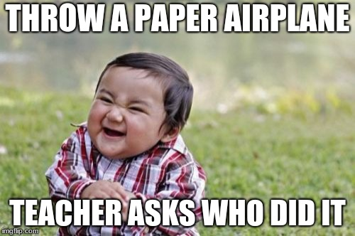 Evil Toddler Meme | THROW A PAPER AIRPLANE TEACHER ASKS WHO DID IT | image tagged in memes,evil toddler | made w/ Imgflip meme maker
