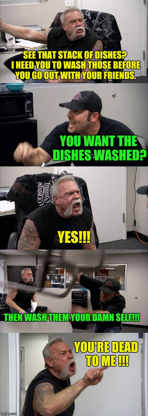 American Chopper Argument Meme | SEE THAT STACK OF DISHES? I NEED YOU TO WASH THOSE BEFORE YOU GO OUT WITH YOUR FRIENDS. YOU WANT THE DISHES WASHED? YES!!! YOU'RE DEAD TO ME | image tagged in american chopper template | made w/ Imgflip meme maker