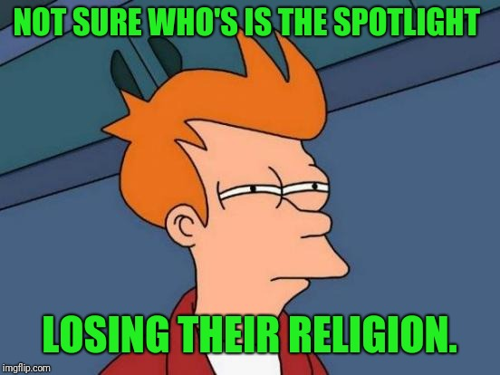 Futurama Fry Meme | NOT SURE WHO'S IS THE SPOTLIGHT LOSING THEIR RELIGION. | image tagged in memes,futurama fry | made w/ Imgflip meme maker