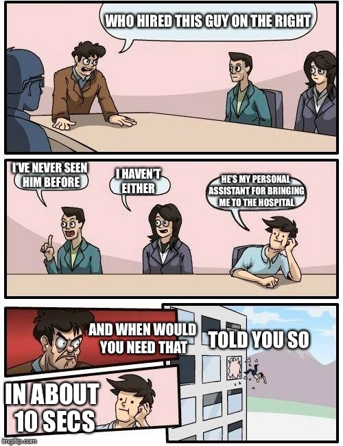 Boardroom Meeting Suggestion Meme | WHO HIRED THIS GUY ON THE RIGHT I'VE NEVER SEEN HIM BEFORE I HAVEN'T EITHER HE'S MY PERSONAL ASSISTANT FOR BRINGING ME TO THE HOSPITAL AND W | image tagged in memes,boardroom meeting suggestion | made w/ Imgflip meme maker