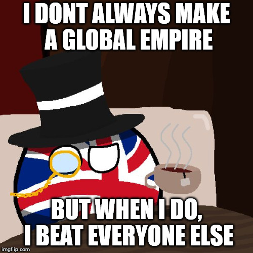 The Most Interesting Britain in the World | I DONT ALWAYS MAKE A GLOBAL EMPIRE BUT WHEN I DO, I BEAT EVERYONE ELSE | image tagged in the most interesting britain in the world | made w/ Imgflip meme maker
