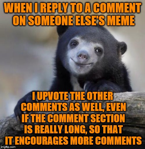 And it's worth it.  :-) | WHEN I REPLY TO A COMMENT ON SOMEONE ELSE'S MEME I UPVOTE THE OTHER COMMENTS AS WELL, EVEN IF THE COMMENT SECTION IS REALLY LONG, SO THAT IT | image tagged in happy confession bear,memes,imgflip community,upvotes,comment section | made w/ Imgflip meme maker
