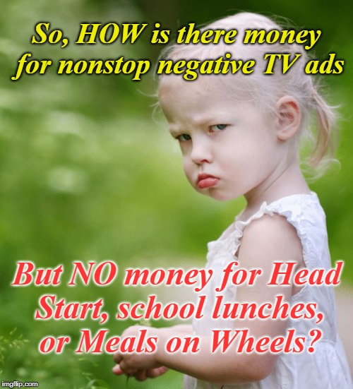Political Prisoner | So, HOW is there money for nonstop negative TV ads But NO money for Head Start, school lunches, or Meals on Wheels? | image tagged in money,politics,children,head start,negative ads | made w/ Imgflip meme maker