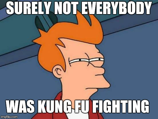 Were they really fast as lightening. ?  | SURELY NOT EVERYBODY WAS KUNG FU FIGHTING | image tagged in memes,futurama fry,kung fu,funny,fast and furious | made w/ Imgflip meme maker