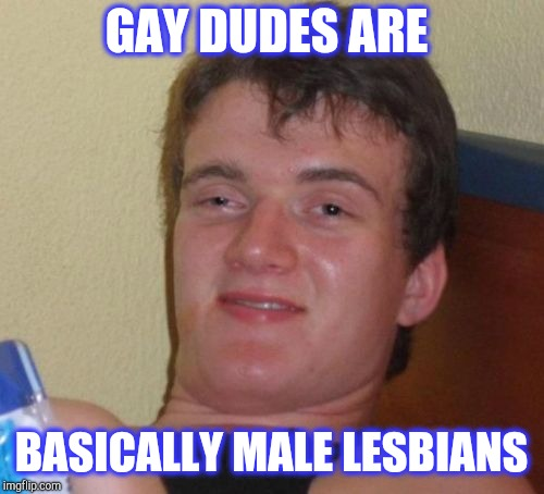 10 Guy Meme | GAY DUDES ARE BASICALLY MALE LESBIANS | image tagged in memes,10 guy,jbmemegeek,gay jokes | made w/ Imgflip meme maker