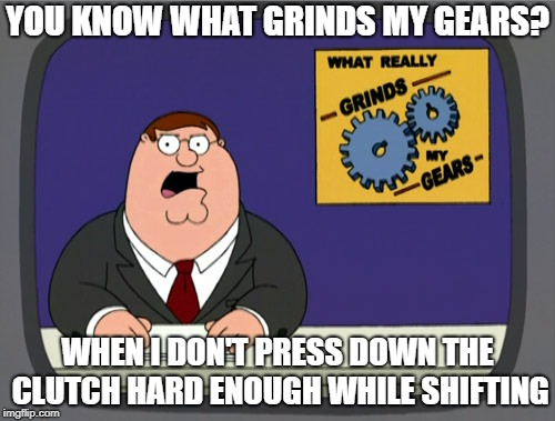 I'm spoiled on automatics. | YOU KNOW WHAT GRINDS MY GEARS? WHEN I DON'T PRESS DOWN THE CLUTCH HARD ENOUGH WHILE SHIFTING | image tagged in memes,peter griffin news | made w/ Imgflip meme maker