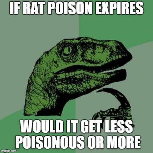 ive read that poison doesnt  expire so does that means rat posion is ENTERNAL !!!!!!!!!!!!!!!!!!!!!!!!! | IF RAT POISON EXPIRES WOULD IT GET LESS POISONOUS OR MORE | image tagged in memes,philosoraptor,ssby | made w/ Imgflip meme maker