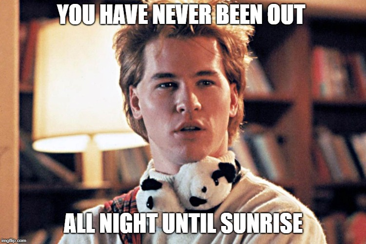 genius | YOU HAVE NEVER BEEN OUT ALL NIGHT UNTIL SUNRISE | image tagged in genius | made w/ Imgflip meme maker