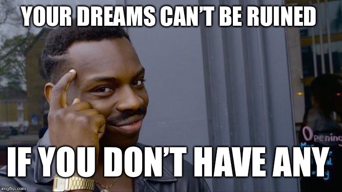Roll Safe Think About It Meme | YOUR DREAMS CAN'T BE RUINED IF YOU DON'T HAVE ANY | image tagged in memes,roll safe think about it | made w/ Imgflip meme maker