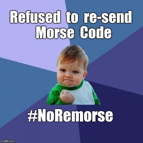 #NOREMORSE | Refused  to  re-send  Morse  Code #NoRemorse | image tagged in memes,success kid,no remorse | made w/ Imgflip meme maker