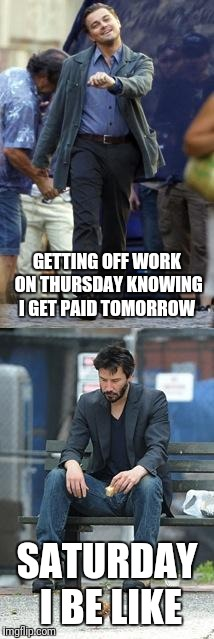 Happy and Sad | GETTING OFF WORK ON THURSDAY KNOWING I GET PAID TOMORROW SATURDAY I BE LIKE | image tagged in happy and sad | made w/ Imgflip meme maker